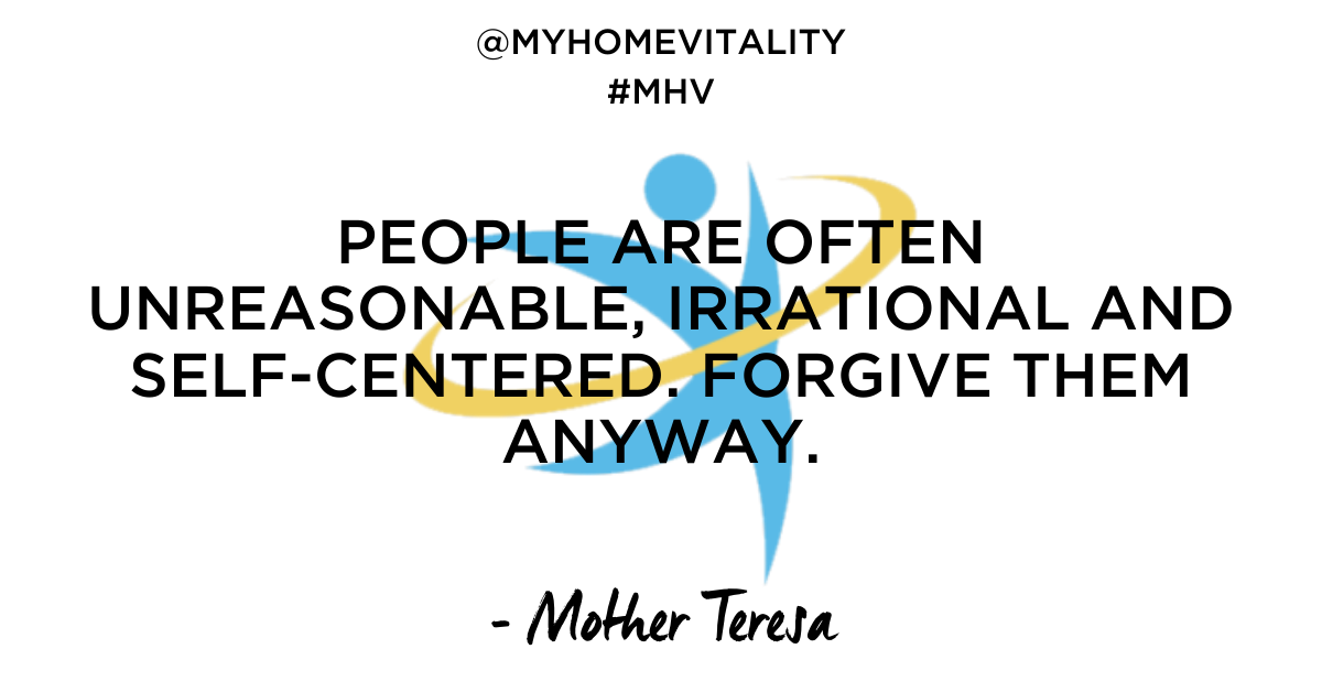 People are often unreasonable, irrational and self-centered. Forgive them anyway | Mother Theresa Quote | My Home Vitality