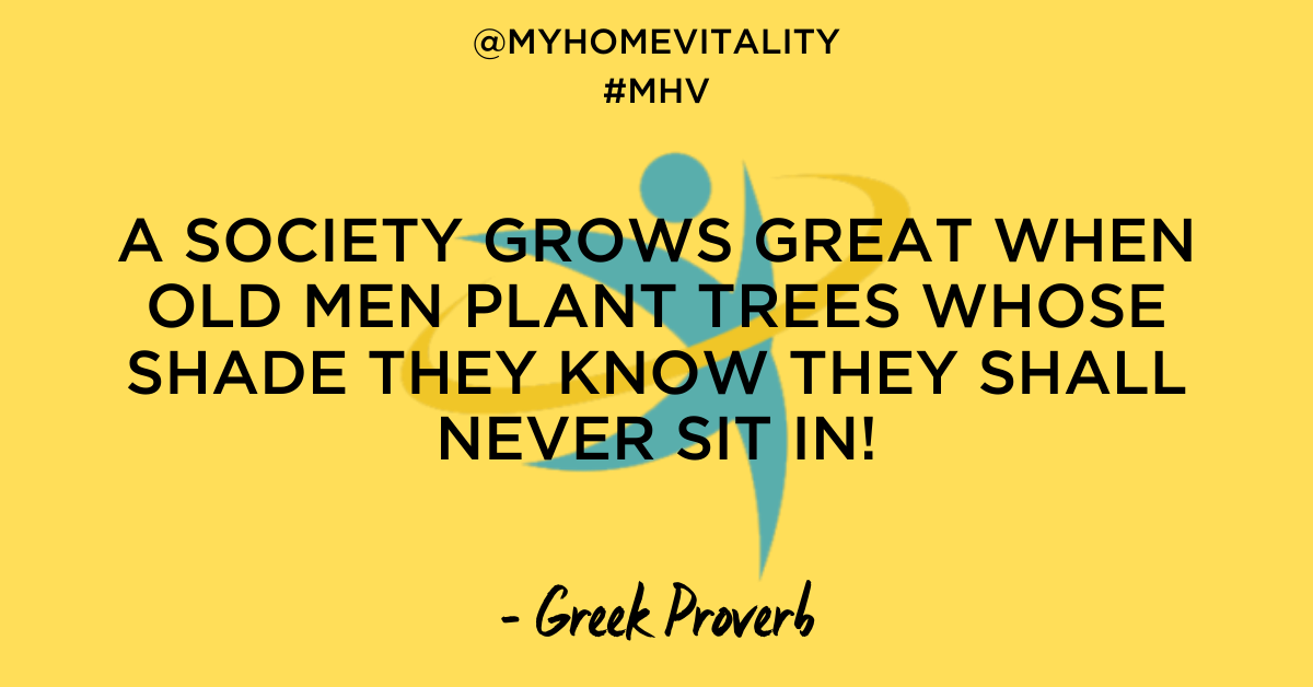 A SOCIETY GROWS GREAT WHEN OLD MEN PLANT TREES WHOSE SHADE THEY KNOW THEY SHALL NEVER SIT IN! - Greek Proverb - My Home Vitality