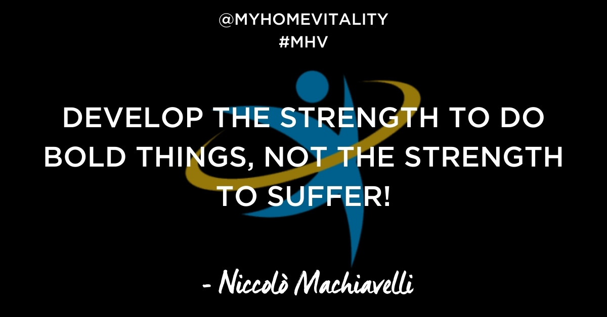 DEVELOP THE STRENGTH TO DO BOLD THINGS, NOT THE STRENGTH TO SUFFER! | Niccolo Machiavelli Quote | My Home Vitality